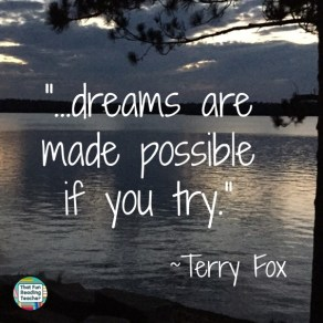 """""""...dreams are made possible if you try."""" ~Terry Fox"""