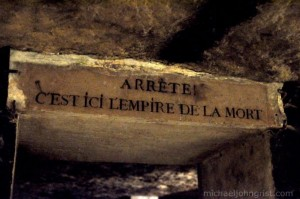 """Paris Catacombs """"Stop, this is the empire of death"""""""