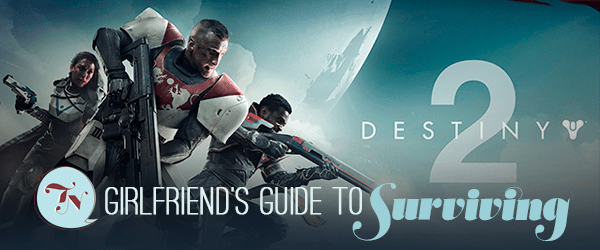 The Girlfriend's Guide to Surviving the Destiny 2 Release
