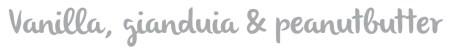 Vanilla, gianduia & peanutbutter