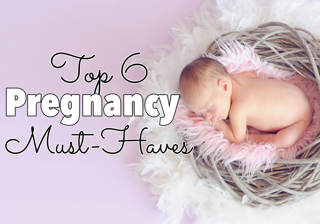 Top 6 Pregnancy Must-Haves