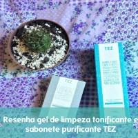Resenha Gel de limpeza tonificante e sabonete purificante - TEZ - Natura