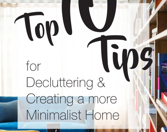 Top 10 Tips for Decluttering and creating a more Minimalist Home