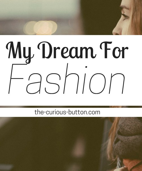 My Dream For Fashion | The Curious Button, an ethically-conscious lifestyle blog