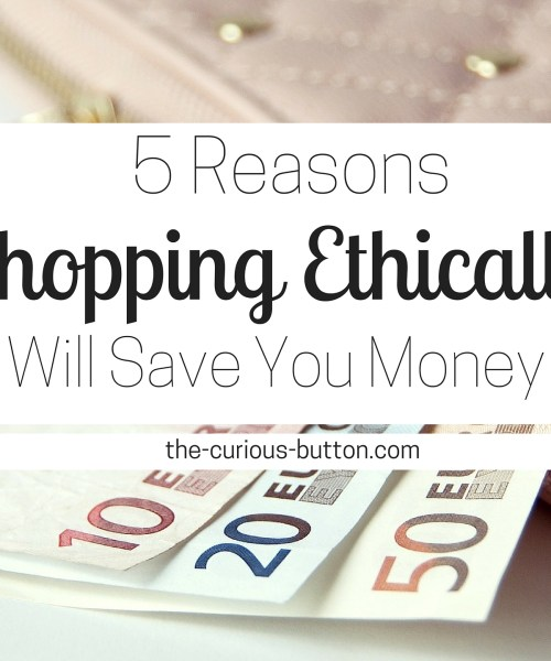 5 Reasons Shopping Ethically Will Save You Money | The Curious Button, an ethically conscious lifestyle blog