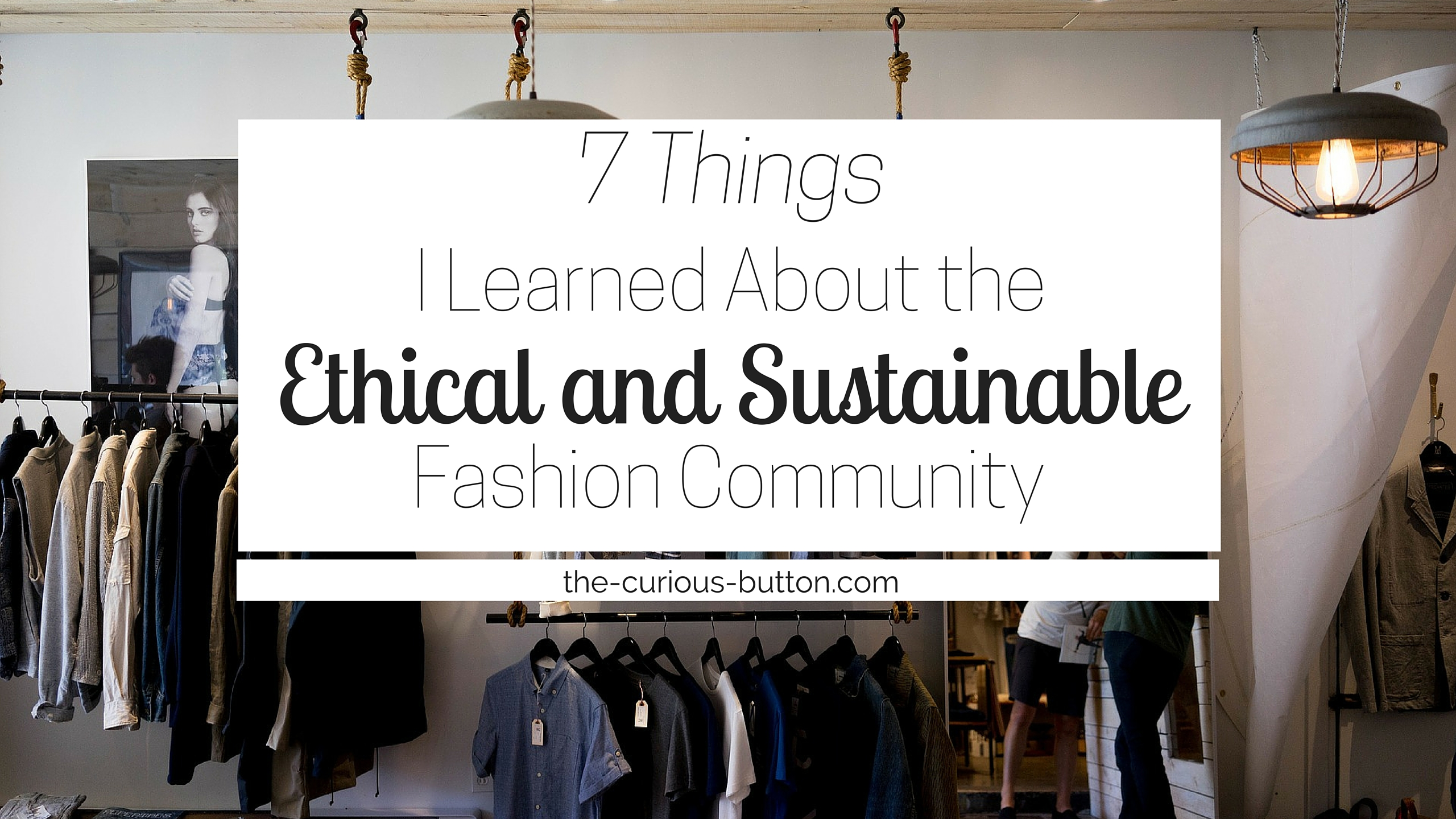 7 ThingsI Learned About the Ethical + Sustainable Fashion Community | The Curious Button, an ethically-conscious lifestyle blog.
