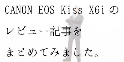CANON EOS Kiss X6iの感想・レビュー記事をまとめてみました