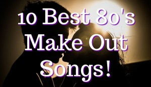 The 10 Best 80's Make Out Songs