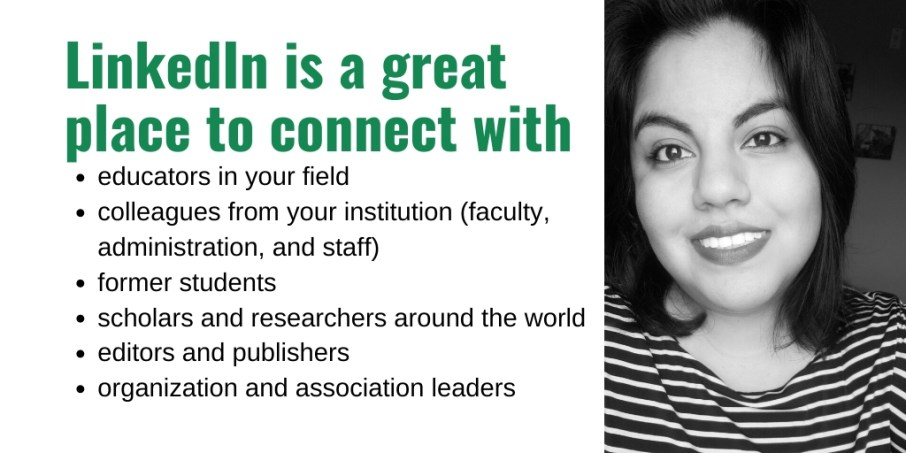 LinkedIn is a great place to connect with educators in your field, colleagues, former students, scholars and researchers, editors, publishers, organization and association leaders