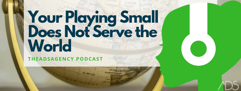 Your playing small does not serve the world - theadsagency podcast