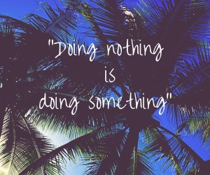"""Doing nothing is doing something"""