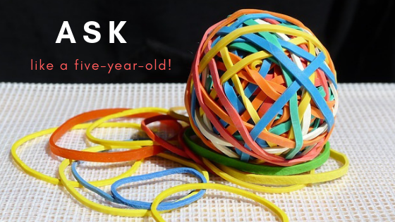 Ask like a five-year-old!