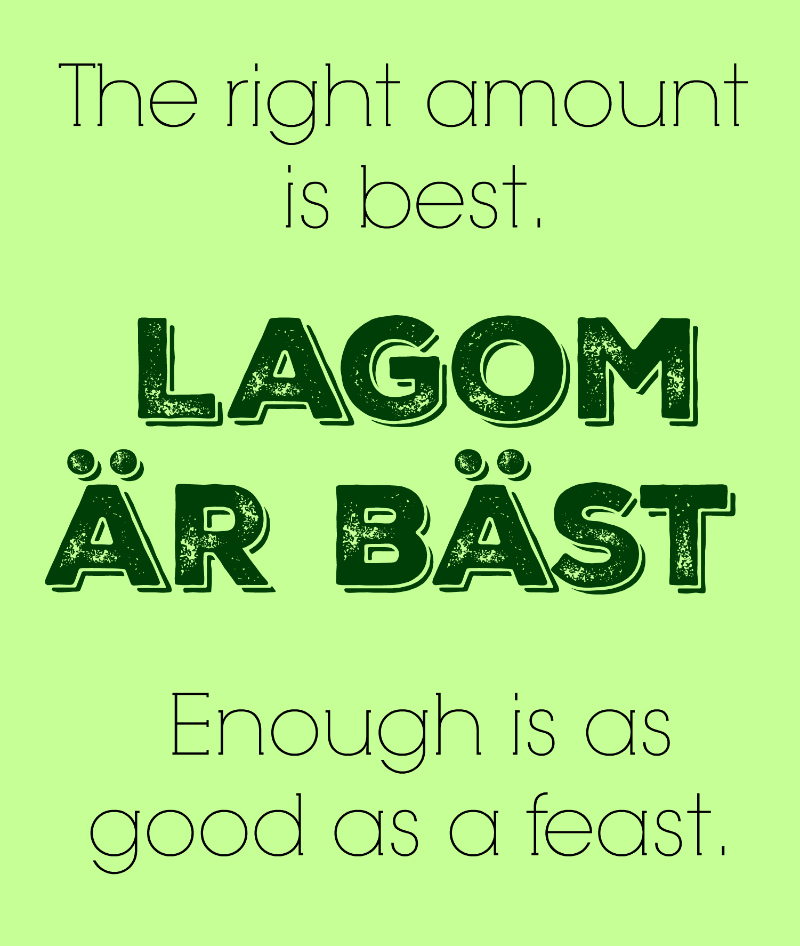 """Lagom är bäst"", literally ""The right amount is best"", is also translated as ""Enough is as good as a feast"".[1] That same proverb is translated as ""There is virtue in moderation"""