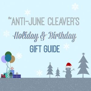 The Anti-June Cleaver's Holiday & Birthday Gift Guide 2015