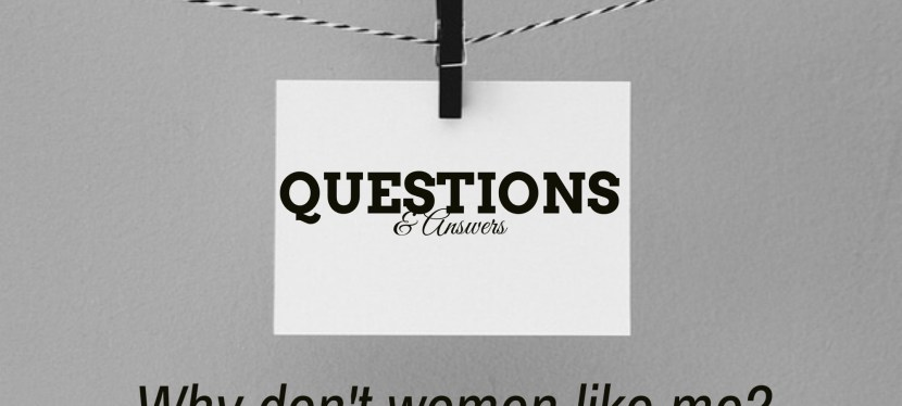 Questions & Answers – Why Do Women Hate Me?