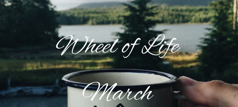 Wheel of Life: March 2018 Edition – The Adventure Begins