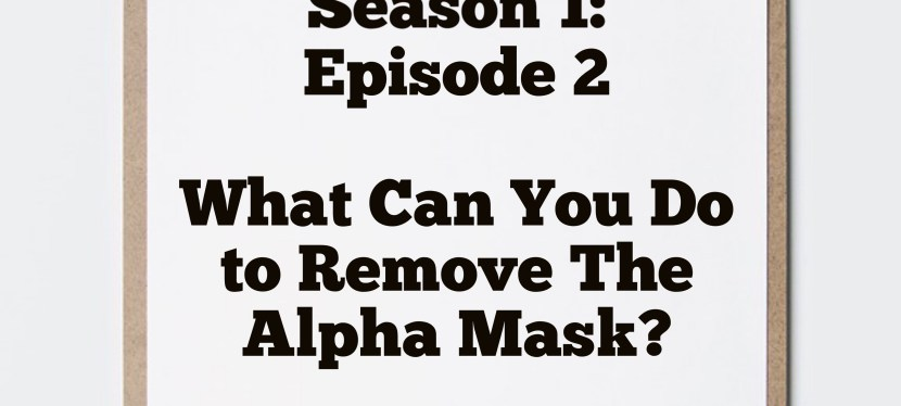 Masks of Masculinity: Season 1: Episode 2 – What Can You Do Right Now To Remove The Alpha Mask