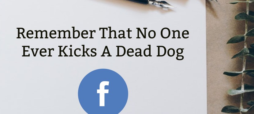 Remember That No One Ever Kicks A Dead Dog