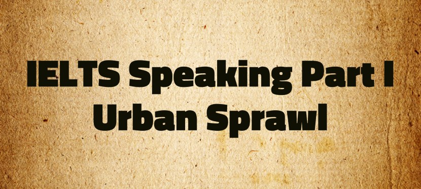 Arsenio's ESL Podcast: Special – IELTS – Urban Sprawl/Part I Speaking