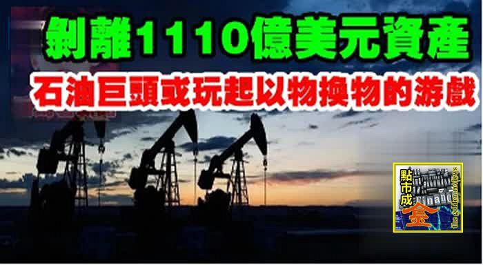 """剝離1110億美元資產!石油巨頭或玩起""""以物換物""""的遊戲"""
