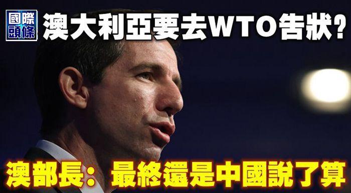 澳大利亞要去WTO告狀?澳部長:最終還是中國說了算