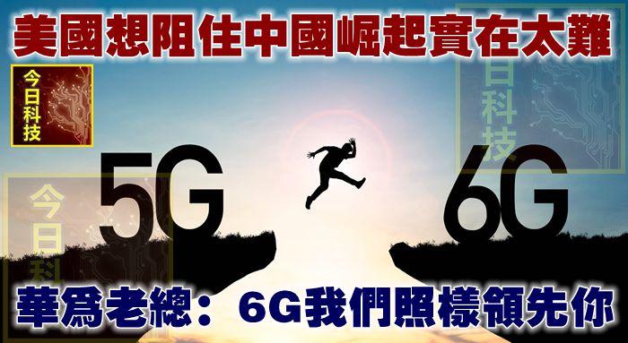 美國想阻住中國崛起實在太難!華為老總:6G我們照樣領先你