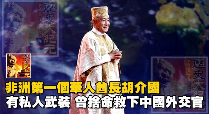 非洲第一個華人酋長胡介國:有私人武裝,曾舍命救下中國外交官