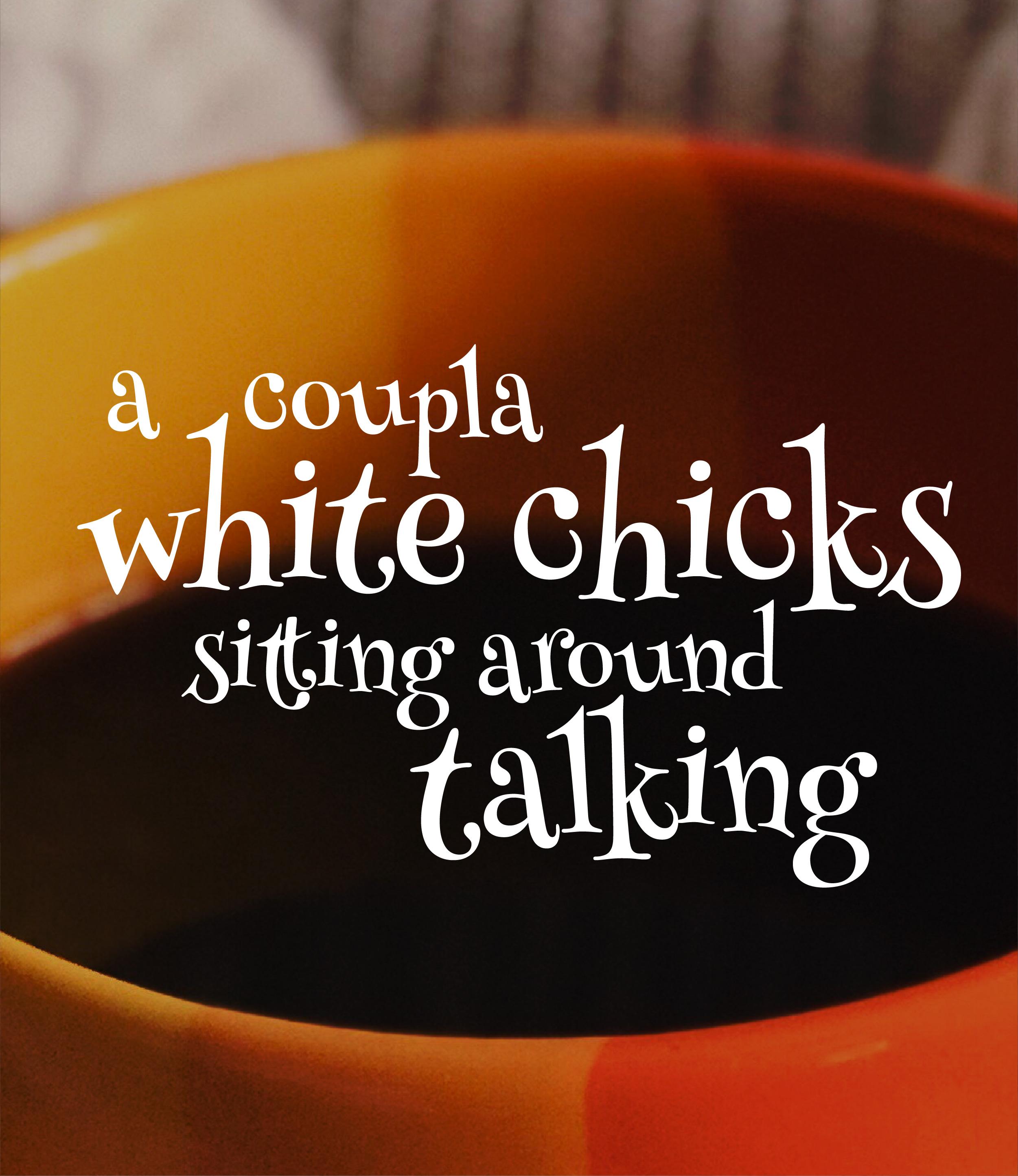 A Coupla White Chicks Sitting Around Talking