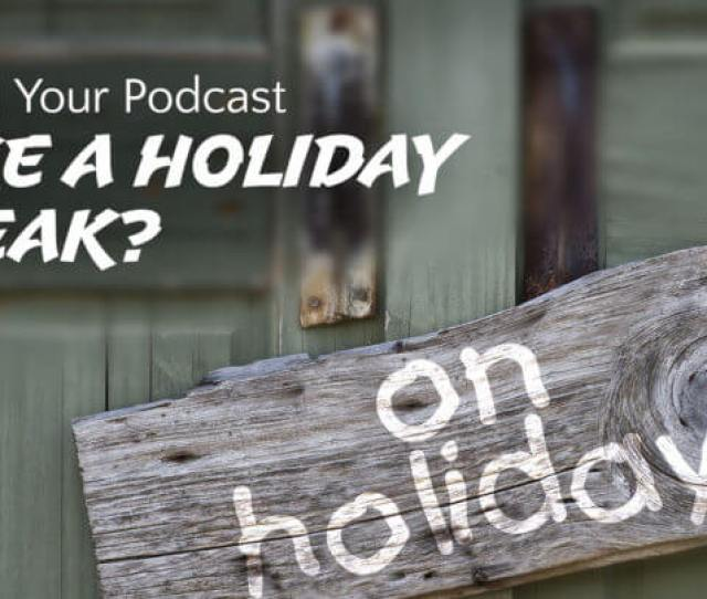 Should Your Podcast Take A Holiday Break Wide
