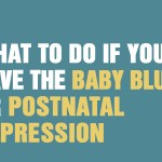 What To Do If You Have The Baby Blues Or Postnatal Depression