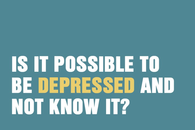 Is it possible to be depressed and not know it?