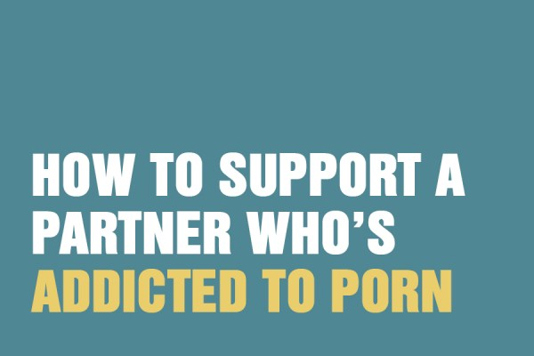 How to Support a Partner Who's Addicted To Porn