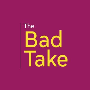 The Bad Take Podcast