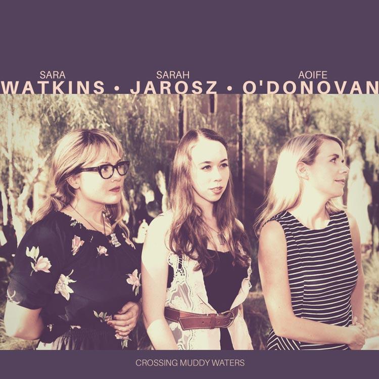 Sara Watkins, Sarah Jarosz & Aoife O'donovan | Crossing Muddy Waters | Bakery Mastering