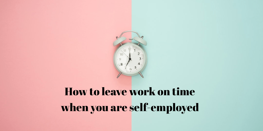 #gohomeontime How to leave on time when you are self-employed