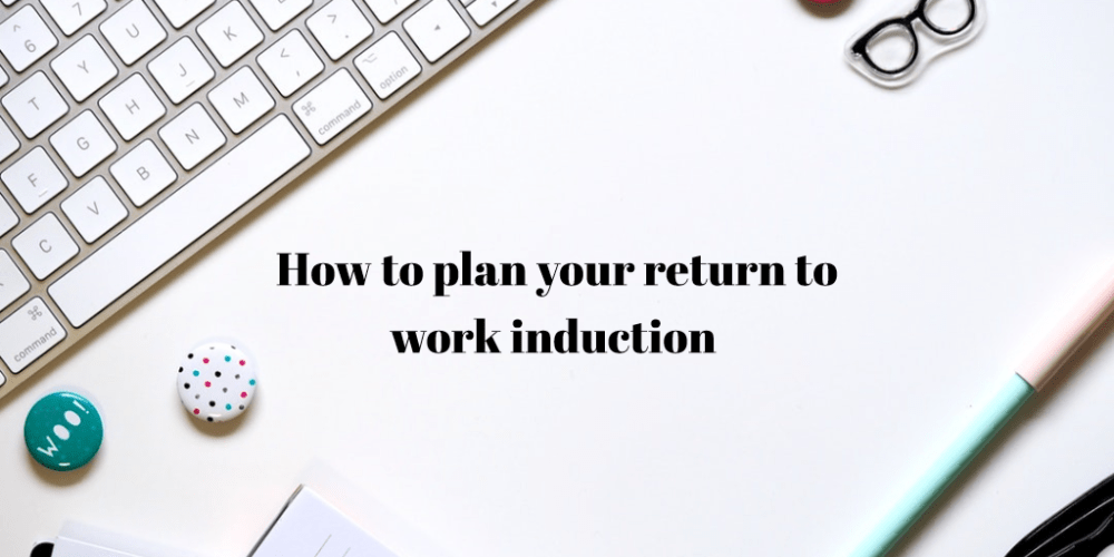 How to plan your return to work induction