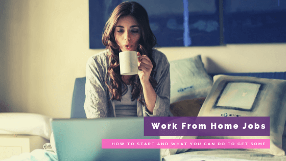Work From Home Jobs: How to Start and What You Can Do to Get Some Online Gigs