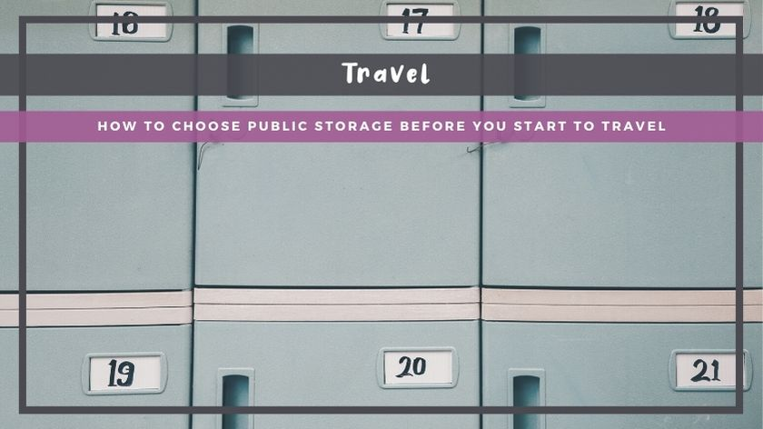 How to Choose Public Storage Before You Start to Travel