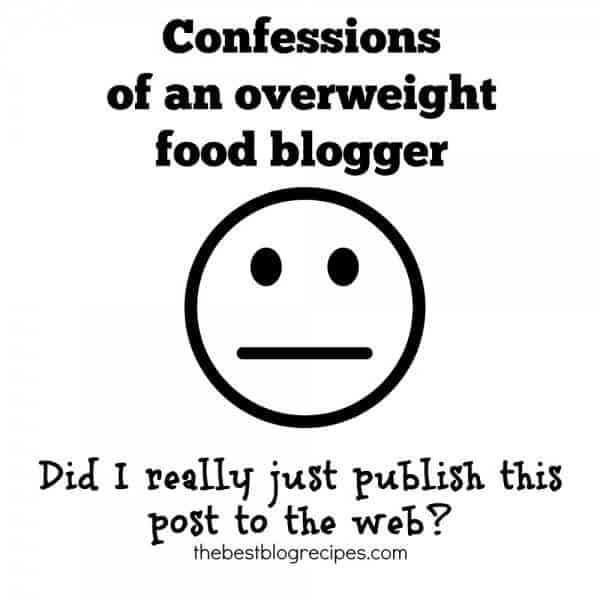 Confessions of an overweight food blogger | thebestblogrecipes.com