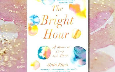 Book Review: The Bright Hour: A Memoir of Living and Dying by Nina Riggs
