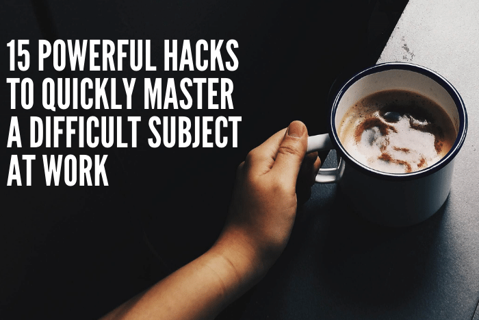 15 Powerful Hacks To Quickly Master A Difficult Subject At Work