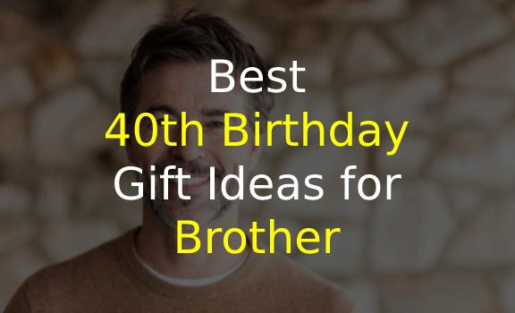 40th Birthday Gift Ideas for Brother