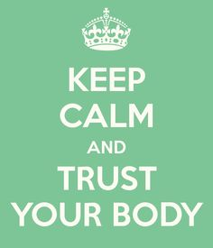 Keep Calm and Trust Your Body