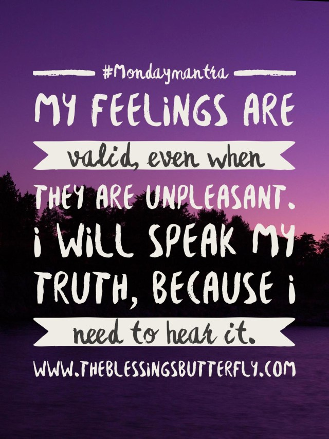 I feelings are valid, even when they are unpleasant. I will speak my truth, because I need to hear it.