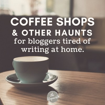 Coffee Shops & Other Haunts For Bloggers Tired Of Writing At Home