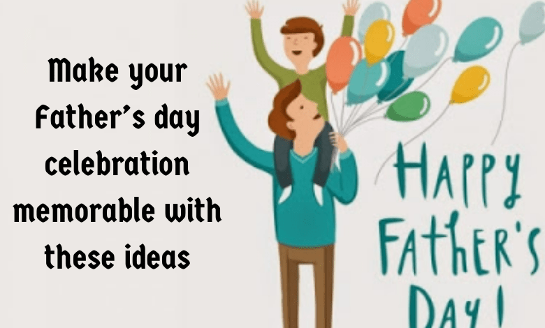 Make your Father's day celebration memorable with these ideas