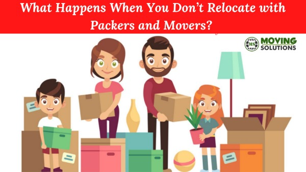 What Happens When You Don't Relocate with Packers and Movers?