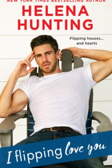 {ARC Review} I Flipping Love You (Shacking Up #3) by Helena Hunting