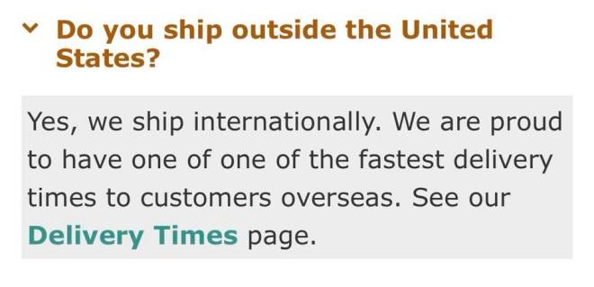 Image may contain: text that says 'Do you ship outside the United States? Yes, we ship internationally. We are proud to have one of one of the fastest delivery times to customers overseas See our Delivery Times page.'