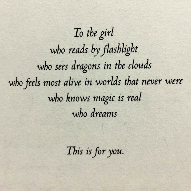 Image may contain: text that says 'To the girl who reads by flasblight who sees dragons in the clouds wbo feels most alive in worlds that never were wbo knows magi is real who dreams Ibis is for yon'